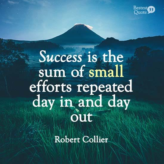 """""""Success is the sum of small efforts repeated day in and day out."""" Robert Collier"""