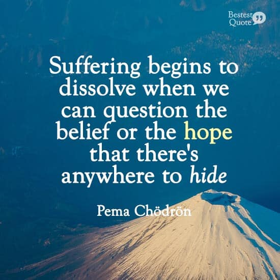 'Suffering begins to dissolve when we can question the belief or the hope that there's anywhere to hide.'' Pema Chodron