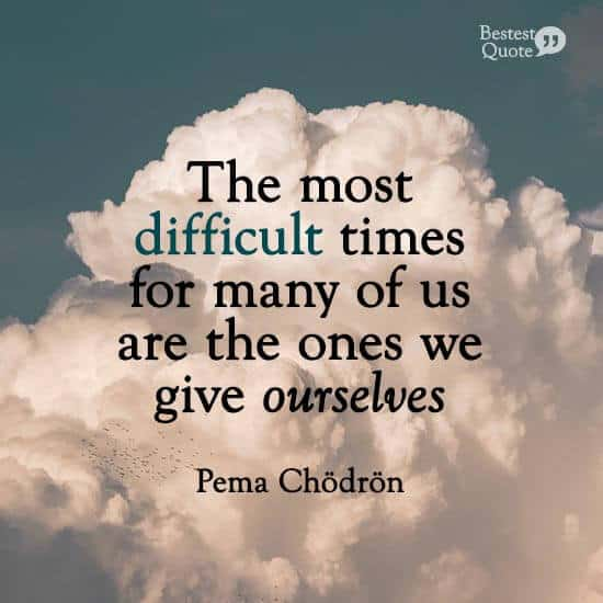 """""""The most difficult times for many of us are the ones we give ourselves."""" Pema Chodron"""
