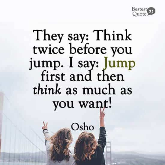 """""""They say: Think twice before you jump. I say: Jump first and then think as much as you want!"""" Osho"""