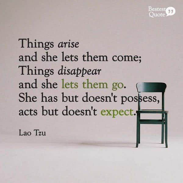 """""""Things arise and she lets them come; Things disappear and she lets them go. She has but doesn't possess, acts but doesn't expect."""" Lao Tzu"""
