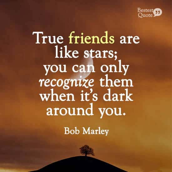 """""""True friends are like stars; you can only recognize them when it's dark around you."""" Bob Marley"""