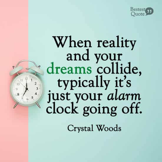 """""""When reality and your dreams collide, typically it's just your alarm clock going off."""" Crystal Woods"""