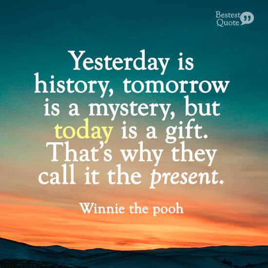 """""""Yesterday is history, tomorrow is a mystery, but today is a gift. That's why they call it the present."""" Winnie the pooh"""