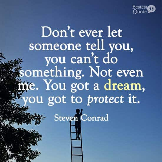 """Don't ever let someone tell you, you can't do something. Not even me. You got a dream, you got to protect it."" Steven Conrad"