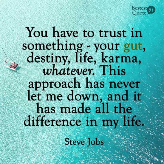"""You have to trust in something - your gut, destiny, life, karma, whatever. This approach has never let me down, and it has made all the difference in my life."" Steve Jobs"