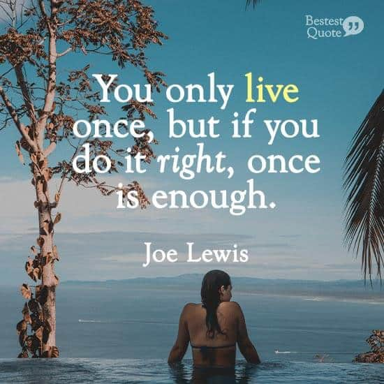"""""""You only live once, but if you do it right, once is enough."""" Joe Lewis"""