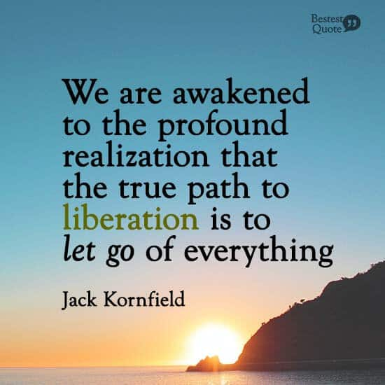 """""""We are awakened to the profound realization that the true path to liberation is to let go of everything."""" Jack Kornfield"""