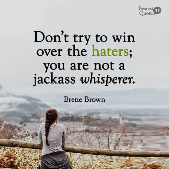 """""""Don't try to win over the haters; you are not a jackass whisperer."""" Brene Brown"""