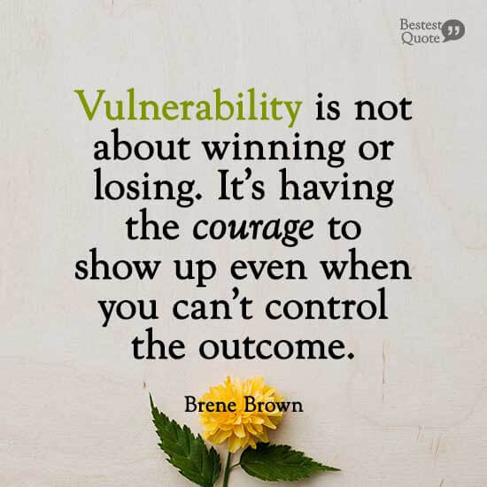 """""""Vulnerability is not about winning or losing. It's having the courage to show up even when you can't control the outcome."""" Brene Brown"""