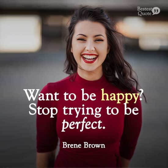 """""""Want to be happy? Stop trying to be perfect."""" Brene Brown"""